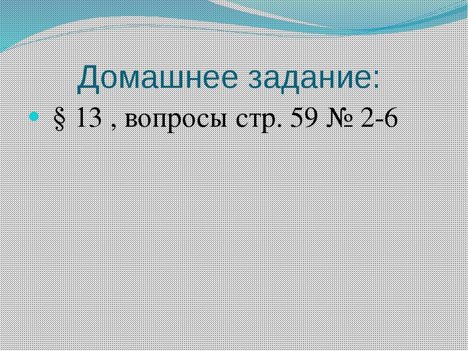 Домашнее задание: § 13 , вопросы стр. 59 № 2-6