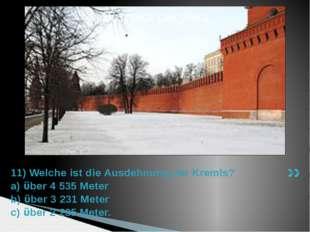 11) Welche ist die Ausdehnung der Kremls? a) ϋber 4 535 Meter b) ϋber 3 231 M