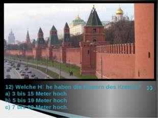 12) Welche Hӧhe haben die Mauern des Kremls? a) 3 bis 15 Meter hoch b) 5 bis