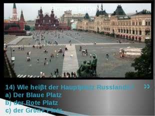 14) Wie heiβt der Hauptplatz Russlands? a) Der Blaue Platz b) der Rote Platz