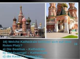 16) Welche Kathedrale befindet sich auf dem Roten Platz? a) Die Basilius – Ka