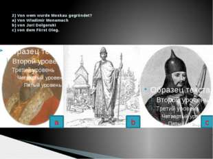 2) Von wem wurde Moskau gegrϋndet? a) Von Wladimir Monamach b) von Juri Dolgo