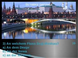 3) An welchem Fluss liegt Moskau? a) An dem Dnepr b) An der Newa c) an der Mo