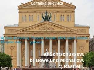 a) Schtschussew. b) Bowe und Michailow. c) Rastrelli. 4) Das Bolschoj-Theater