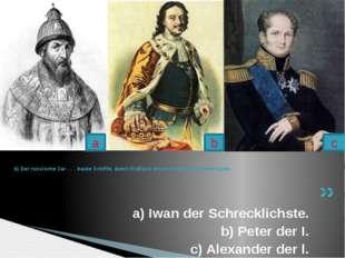 a) Iwan der Schrecklichste. b) Peter der I. c) Alexander der l. 6) Der russis