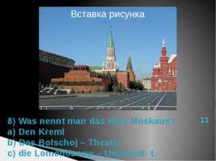 8) Was nennt man das Herz Moskaus? a) Den Kreml b) Das Bolschoj – Theater c)