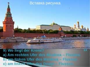 9) Wo liegt der Kreml? a) Am rechten Ufer des Moskwa – Flusses b) am linken U