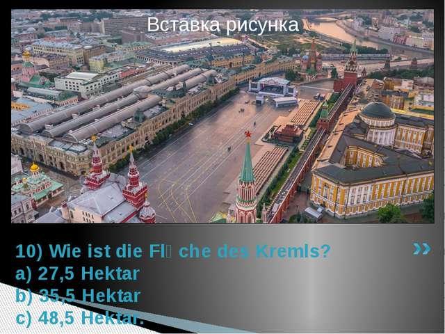 10) Wie ist die Flӓche des Kremls? a) 27,5 Hektar b) 35,5 Hektar c) 48,5 Hekt...