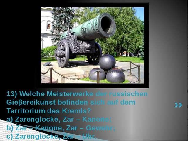 13) Welche Meisterwerke der russischen Gieβereikunst befinden sich auf dem Te...