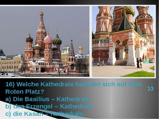 16) Welche Kathedrale befindet sich auf dem Roten Platz? a) Die Basilius – Ka...