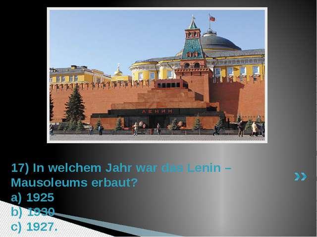17) In welchem Jahr war das Lenin – Mausoleums erbaut? a) 1925 b) 1930 c) 1927.