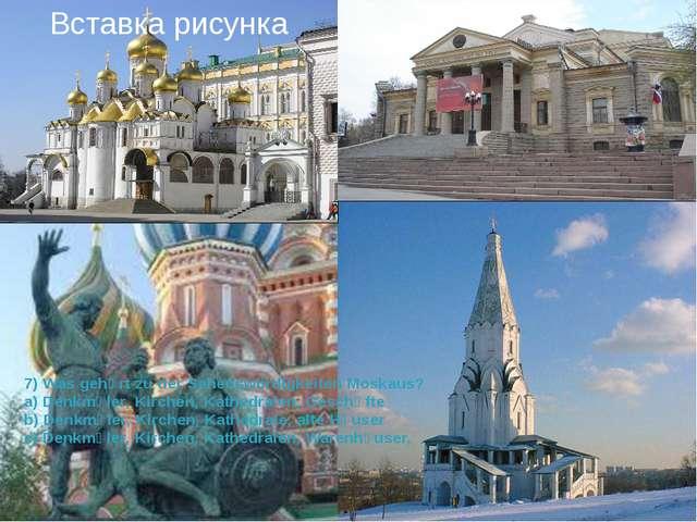7) Was gehӧrt zu der Sehenswϋrdigkeiten Moskaus? a) Denkmӓler, Kirchen, Kathe...