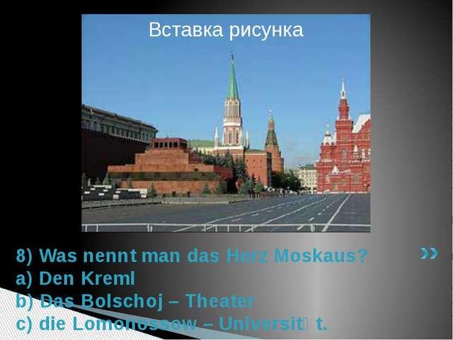 8) Was nennt man das Herz Moskaus? a) Den Kreml b) Das Bolschoj – Theater c)...