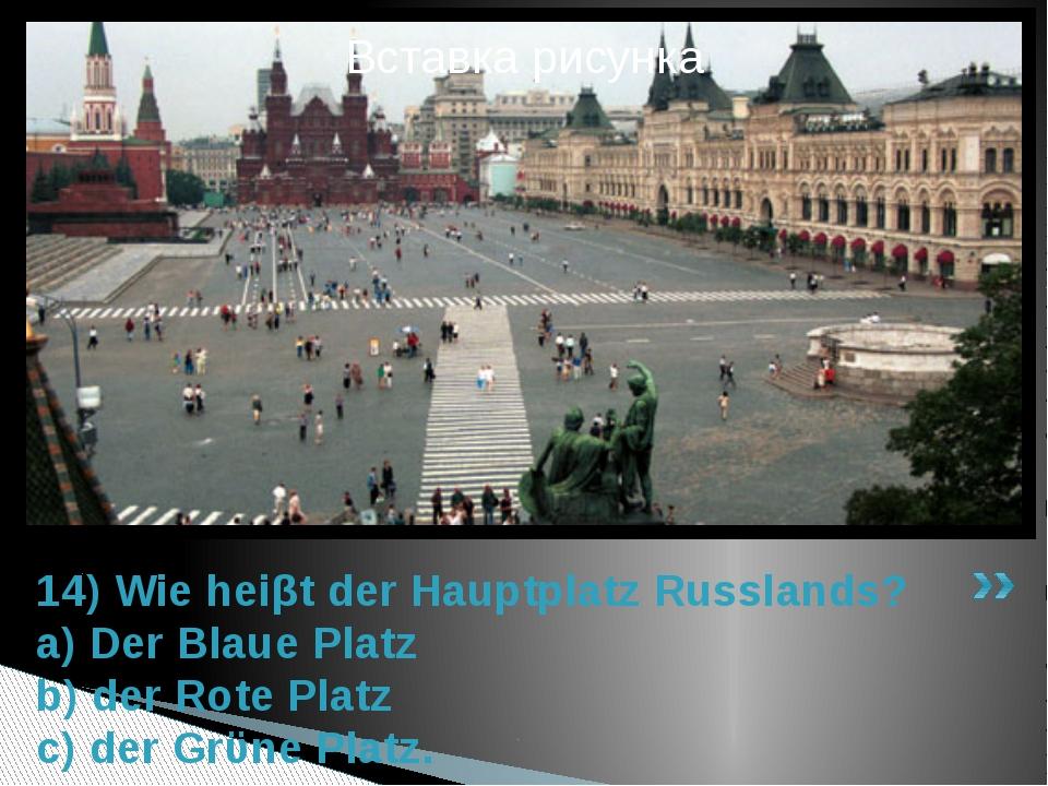 14) Wie heiβt der Hauptplatz Russlands? a) Der Blaue Platz b) der Rote Platz...