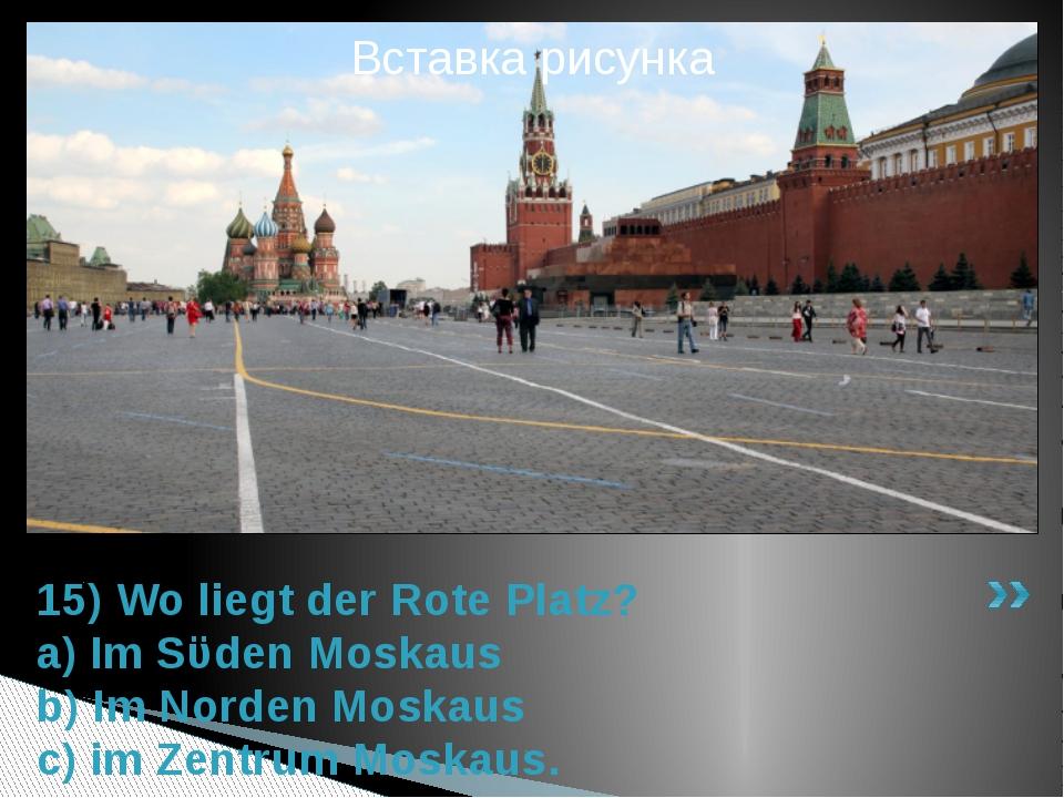 15) Wo liegt der Rote Platz? a) Im Sϋden Moskaus b) Im Norden Moskaus c) im Z...