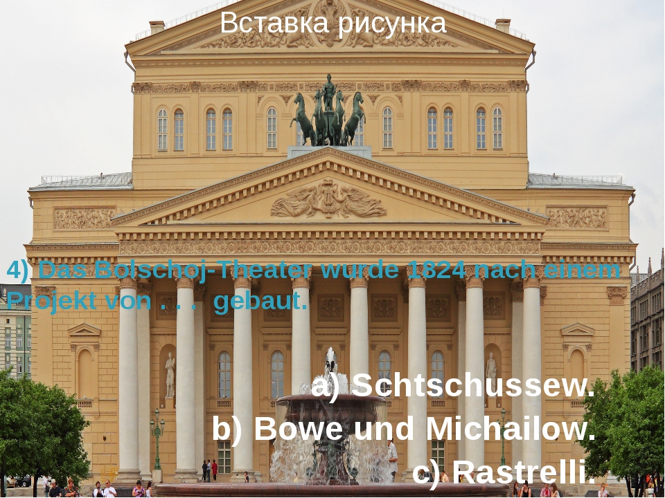 a) Schtschussew. b) Bowe und Michailow. c) Rastrelli. 4) Das Bolschoj-Theater...
