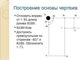 Построение основы чертежа Отложить вправо от т. В1 длину рукава В1В5. В1В5=6с