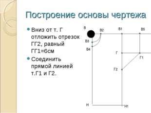 Построение основы чертежа Вниз от т. Г отложить отрезок ГГ2, равный ГГ1=6см С