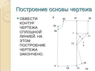 Построение основы чертежа ОБВЕСТИ КОНТУР ЧЕРТЕЖА СПЛОШНОЙ ЛИНИЕЙ. НА ЭТОМ ПОС