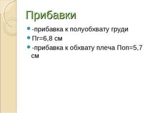 Прибавки -прибавка к полуобхвату груди Пг=6,8 см -прибавка к обхвату плеча По