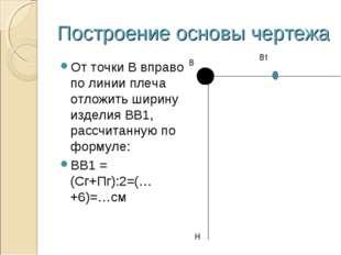 Построение основы чертежа От точки В вправо по линии плеча отложить ширину из
