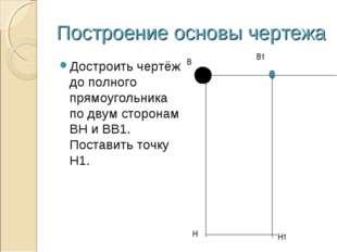 Построение основы чертежа Достроить чертёж до полного прямоугольника по двум