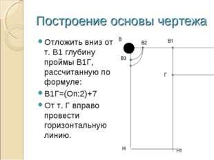 Построение основы чертежа Отложить вниз от т. В1 глубину проймы В1Г, рассчита