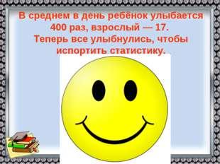 Всреднем вдень ребёнок улыбается 400 раз, взрослый— 17. Теперь все улыбнул