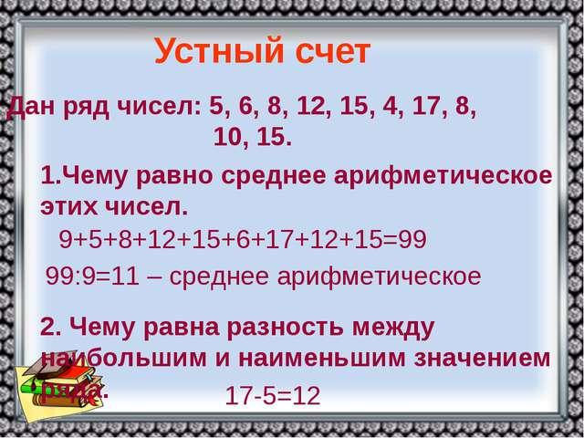 Дан ряд чисел: 5, 6, 8, 12, 15, 4, 17, 8, 10, 15. Устный счет 1.Чему равно ср...