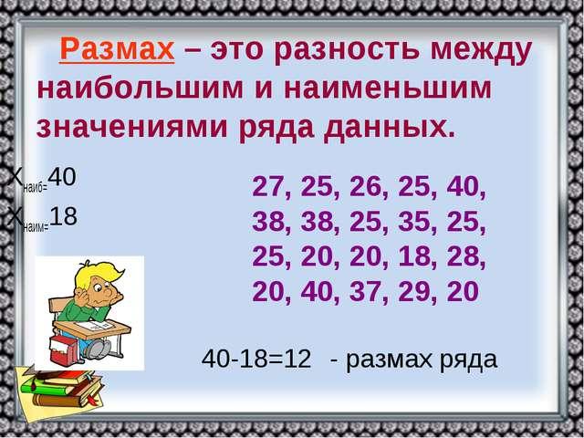 Хнаиб=40 Хнаим=18 40-18=12 - размах ряда Размах – это разность между наибольш...