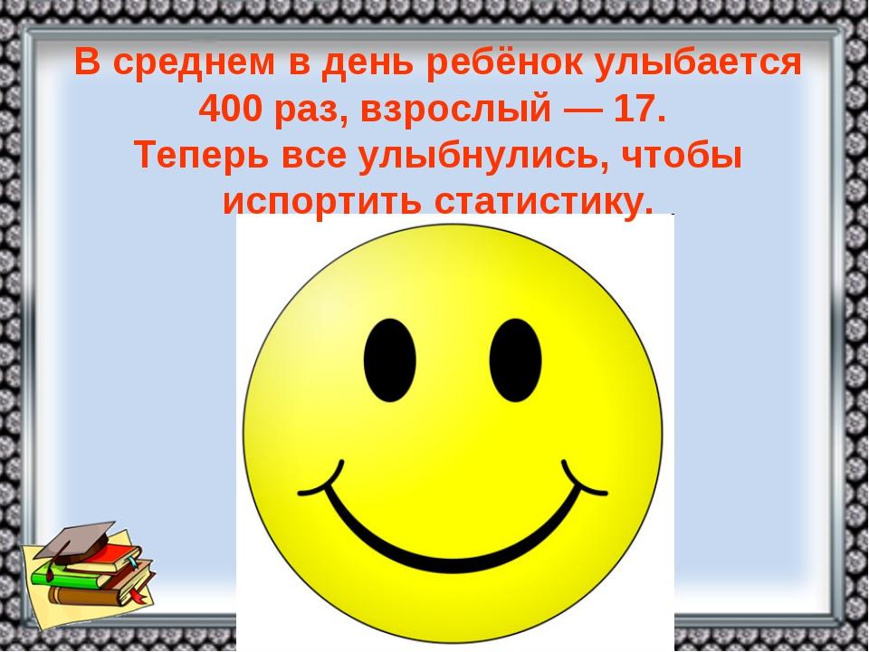 Всреднем вдень ребёнок улыбается 400 раз, взрослый— 17. Теперь все улыбнул...