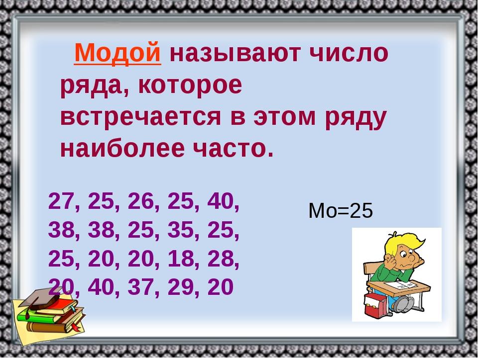 Модой называют число ряда, которое встречается в этом ряду наиболее часто. 27...