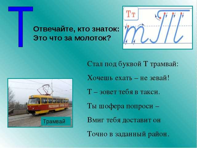Стал под буквой Т трамвай: Хочешь ехать – не зевай! Т – зовет тебя в такси. Т...
