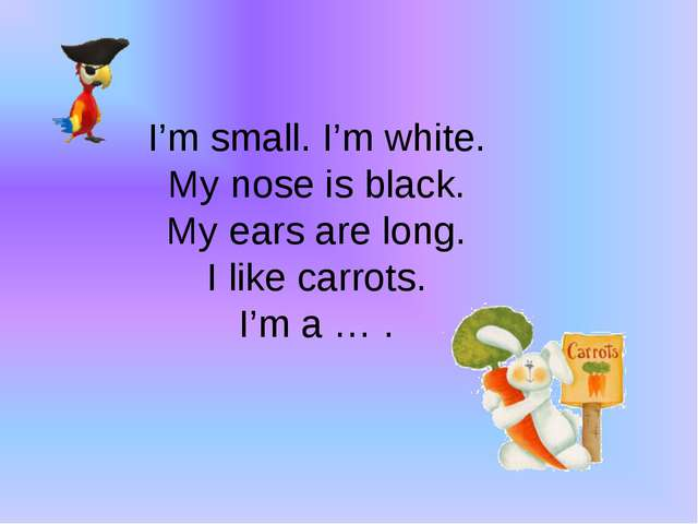 I'm small. I'm white. My nose is black. My ears are long. I like carrots. I'm...