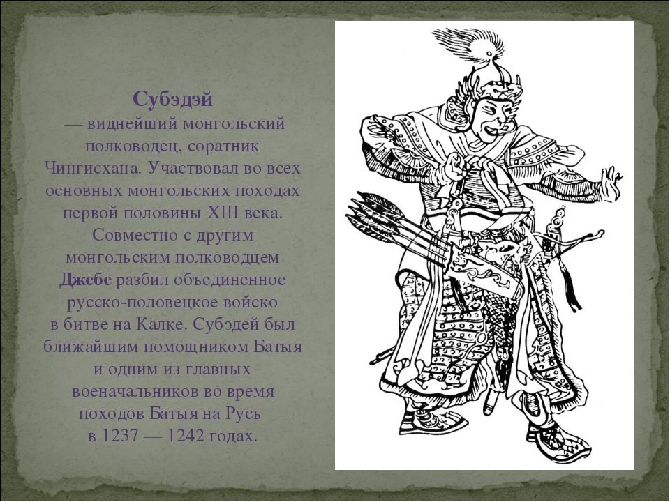 Субэдэй — виднейший монгольский полководец, соратник Чингисхана. Участвовал...