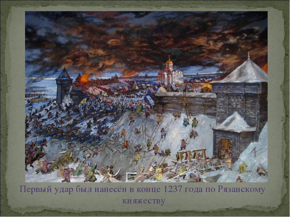 Первый удар был нанесён в конце 1237 года по Рязанскому княжеству
