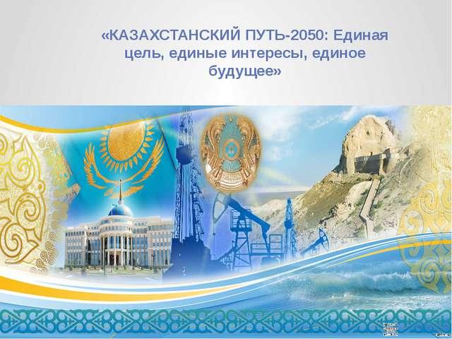«КАЗАХСТАНСКИЙ ПУТЬ-2050: Единая цель, единые интересы, единое будущее»
