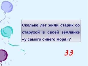 Сколько лет жили старик со старухой в своей землянке «у самого синего моря»? 33
