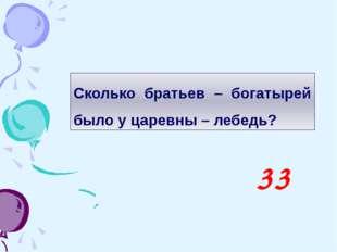 Сколько братьев – богатырей было у царевны – лебедь? 33
