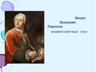 Кто такой Ломоносов? Михаил Васильевич Ломоносов ВЕЛИКИЙ РУССКИЙ УЧЁНЫЙ И