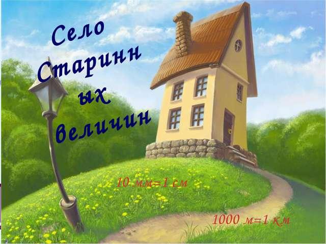 Село Старинных величин 1000 м=1 км 10 мм=1 см