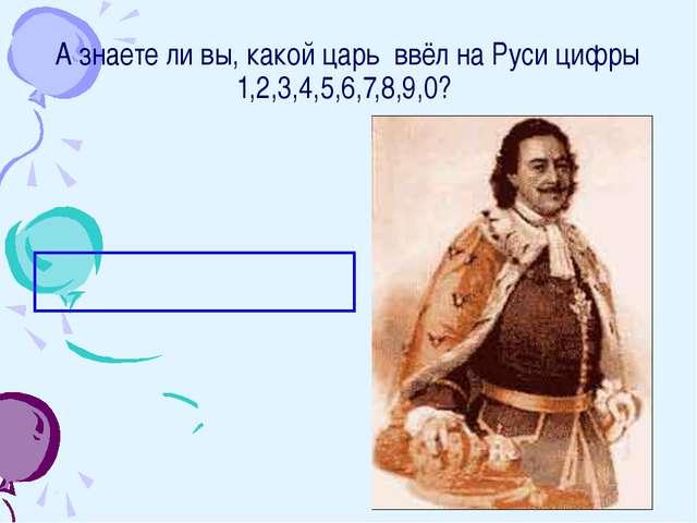 А знаете ли вы, какой царь ввёл на Руси цифры 1,2,3,4,5,6,7,8,9,0? Царь Петр I