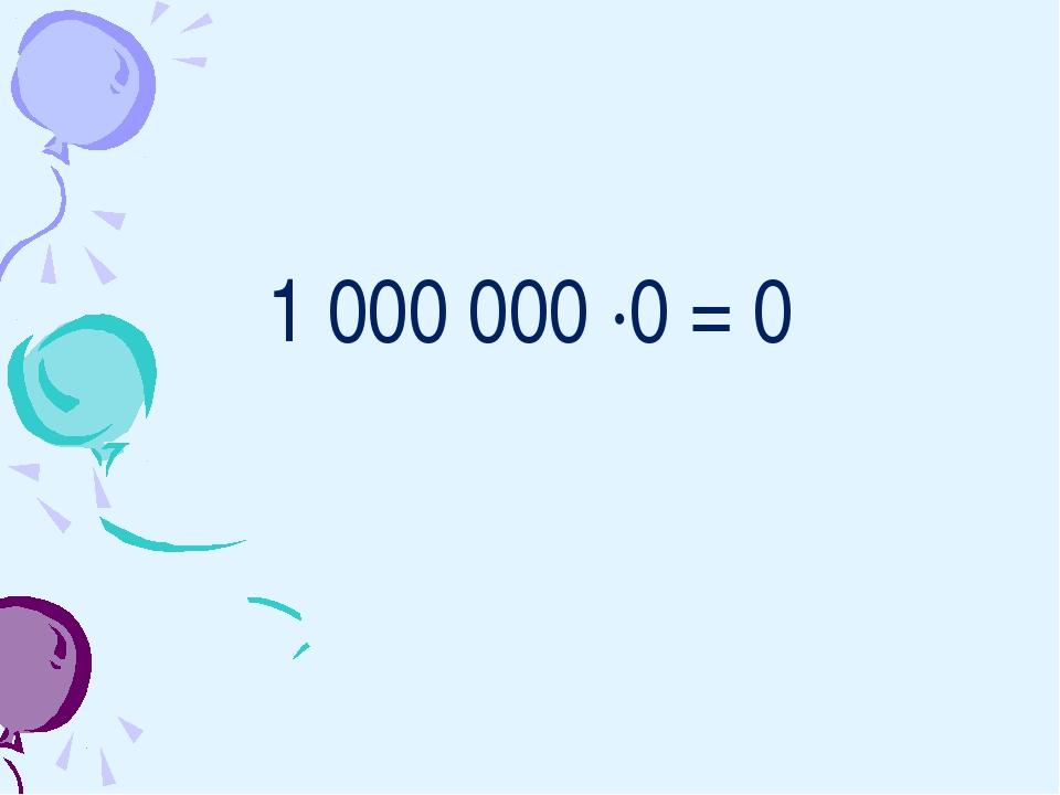 1 000 000 ·0 = 0