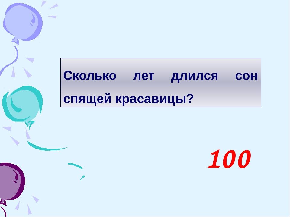 Сколько лет длился сон спящей красавицы? 100
