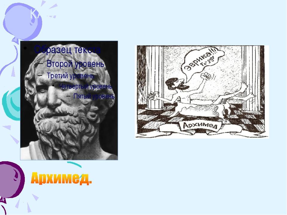 КАКИХ ВЕЛИКИХ УЧЁНЫХ ДРЕВНОСТИ ВЫ ЗНАЕТЕ? ЗАКОН АРХИМЕДА