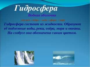 Гидросфера Водная оболочка (от греч. «гидро» – вода, «сфера» – шар) Гидросфе