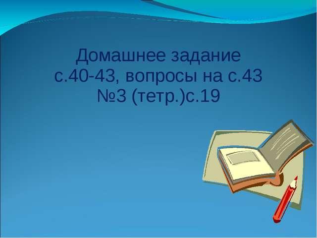 Домашнее задание с.40-43, вопросы на с.43 №3 (тетр.)с.19