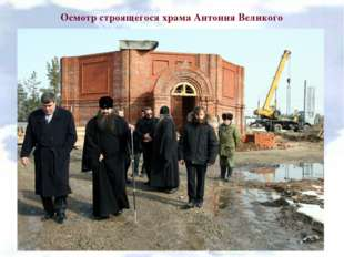 Осмотр строящегося храма Антония Великого