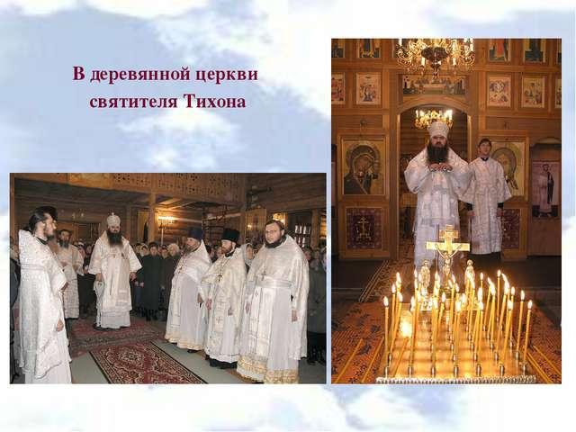 В деревянной церкви святителя Тихона