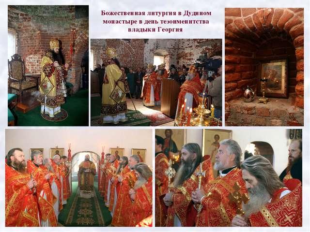 Божественная литургия в Дудином монастыре в день тезоименитства владыки Георгия
